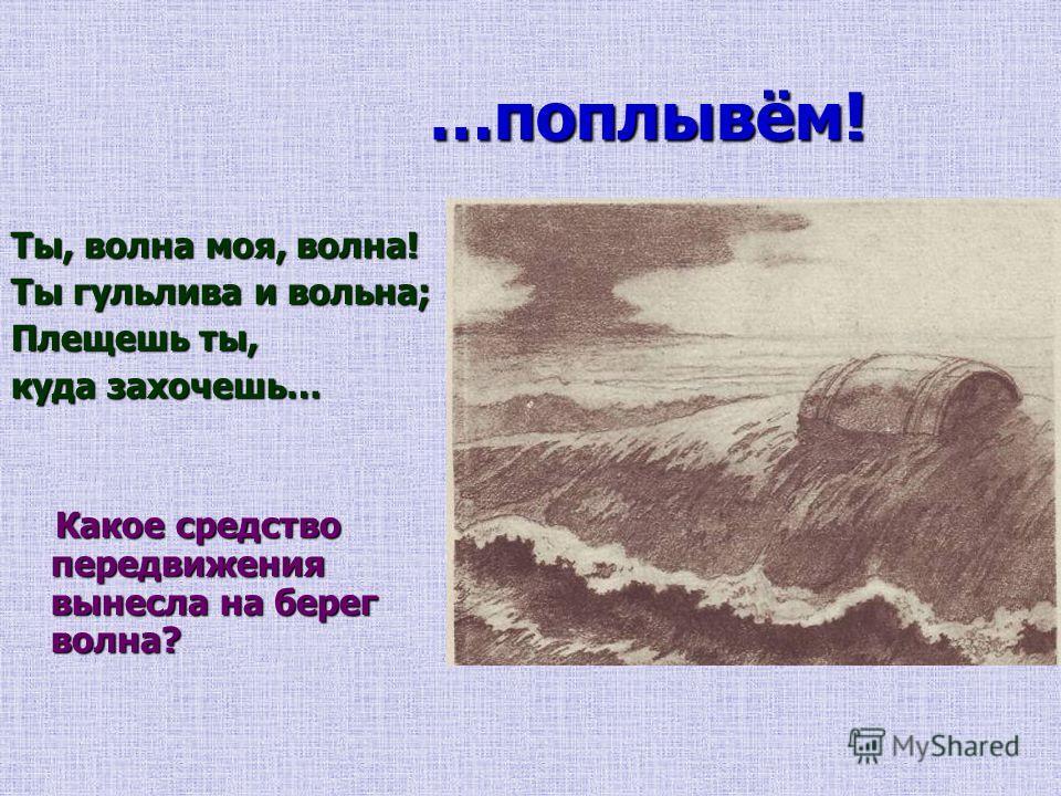 …поплывём! …поплывём! Ты, волна моя, волна! Ты гульлива и вольна; Плещешь ты, куда захочешь… Какое средство передвижения вынесла на берег волна? Какое средство передвижения вынесла на берег волна?