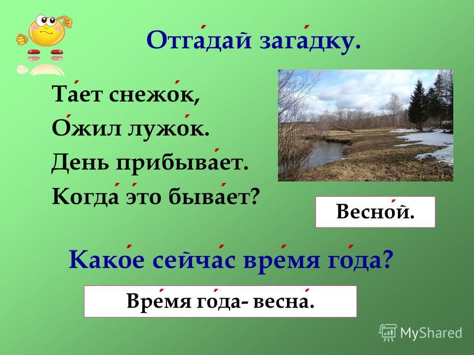 Отгадай загадку. Тает снежок, Ожил лужок. День прибывает. Когда это бывает? Какое сейчас время года? Весной. Время года- весна.