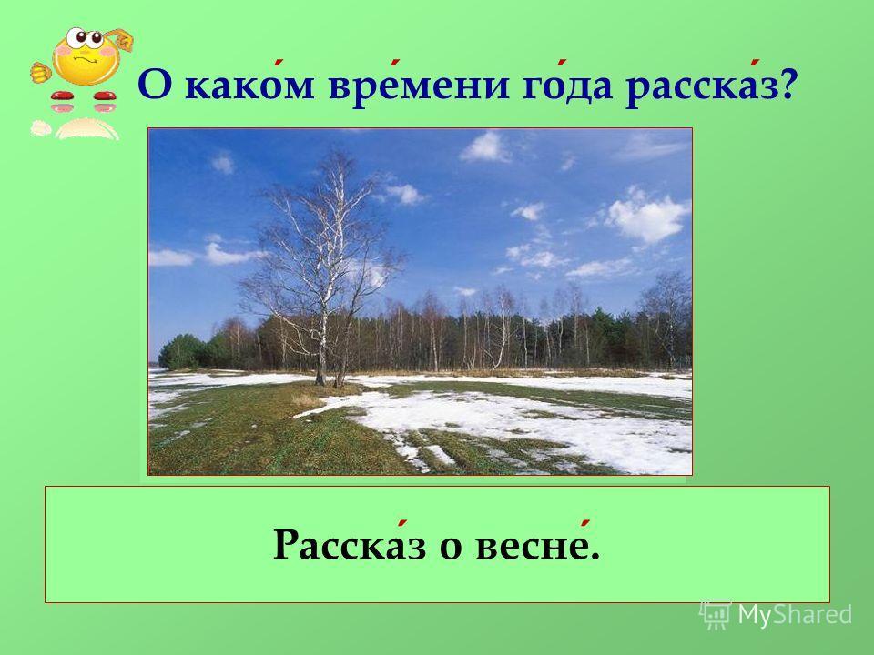 О каком времени года рассказ? Рассказ о весне.