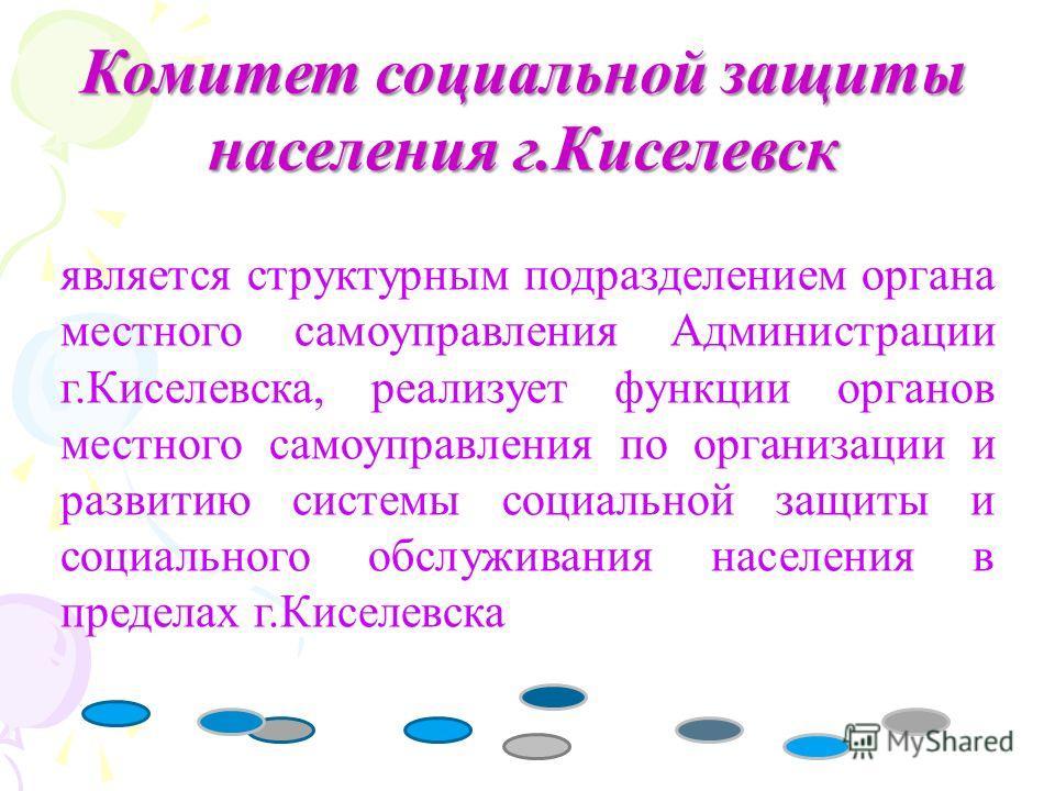 Комитет социальной защиты населения г.Киселевск является структурным подразделением органа местного самоуправления Администрации г.Киселевска, реализует функции органов местного самоуправления по организации и развитию системы социальной защиты и соц