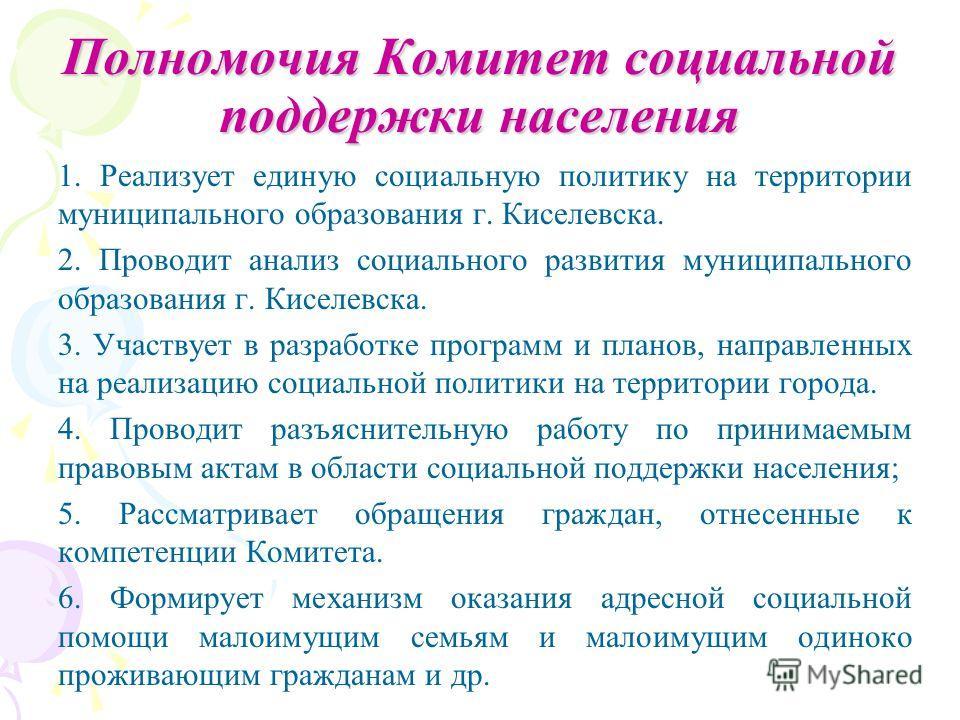 Полномочия Комитет социальной поддержки населения 1. Реализует единую социальную политику на территории муниципального образования г. Киселевска. 2. Проводит анализ социального развития муниципального образования г. Киселевска. 3. Участвует в разрабо