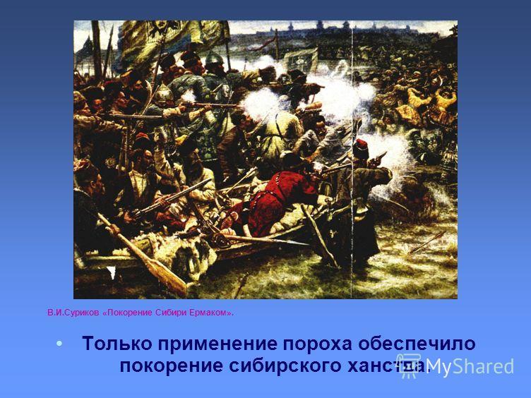 В.И.Суриков «Покорение Сибири Ермаком». Только применение пороха обеспечило покорение сибирского ханства.