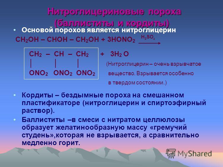 Нитроглицериновые пороха (баллиститы и кордиты) Нитроглицериновые пороха (баллиститы и кордиты) Основой порохов является нитроглицерин CH 2 OH – CHOH – CH 2 OH + 3HONO 2 H 2 SO 4 CH 2 – CH – CH 2 + 3H 2 O (Нитроглицерин – очень взрывчатое ONO 2 ONO 2