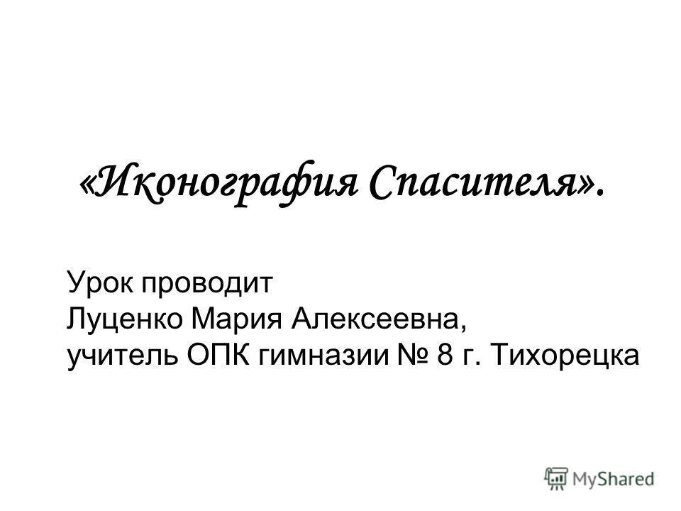 «Иконография Спасителя». Урок проводит Луценко Мария Алексеевна, учитель ОПК гимназии 8 г. Тихорецка