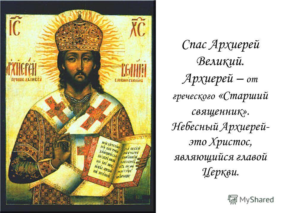 Спас Архиерей Великий. Архиерей – от греческого « Старший священник». Небесный Архиерей- это Христос, являющийся главой Церкви.