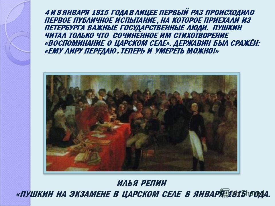 4 И 8 ЯНВАРЯ 1815 ГОДА В ЛИЦЕЕ ПЕРВЫЙ РАЗ ПРОИСХОДИЛО ПЕРВОЕ ПУБЛИЧНОЕ ИСПЫТАНИЕ, НА КОТОРОЕ ПРИЕХАЛИ ИЗ ПЕТЕРБУРГА ВАЖНЫЕ ГОСУДАРСТВЕННЫЕ ЛЮДИ. ПУШКИН ЧИТАЛ ТОЛЬКО ЧТО СОЧИНЁННОЕ ИМ СТИХОТВОРЕНИЕ «ВОСПОМИНАНИЕ О ЦАРСКОМ СЕЛЕ». ДЕРЖАВИН БЫЛ СРАЖЁН: «