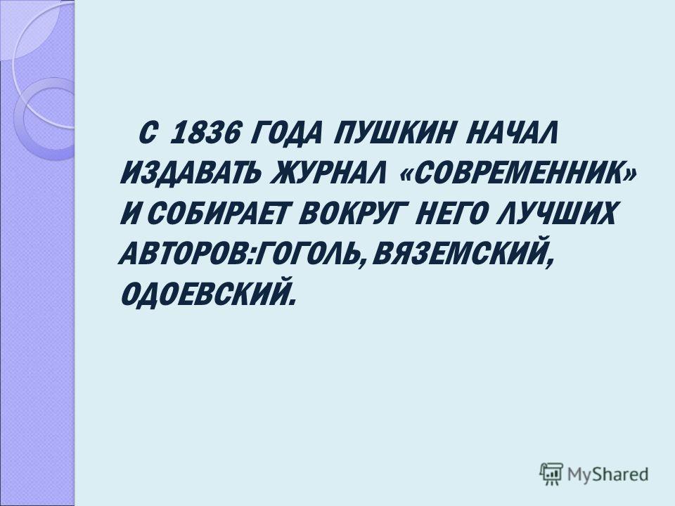 С 1836 ГОДА ПУШКИН НАЧАЛ ИЗДАВАТЬ ЖУРНАЛ «СОВРЕМЕННИК» И СОБИРАЕТ ВОКРУГ НЕГО ЛУЧШИХ АВТОРОВ:ГОГОЛЬ, ВЯЗЕМСКИЙ, ОДОЕВСКИЙ.