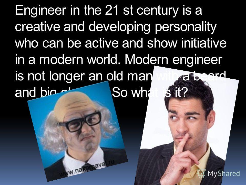Engineer in the 21 st century is a creative and developing personality who can be active and show initiative in a modern world. Modern engineer is not longer an old man with a beard and big glasses. So what is it?