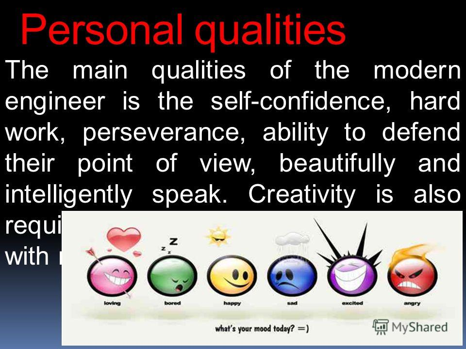 Personal qualities The main qualities of the modern engineer is the self-confidence, hard work, perseverance, ability to defend their point of view, beautifully and intelligently speak. Creativity is also required. You need to attract attention with