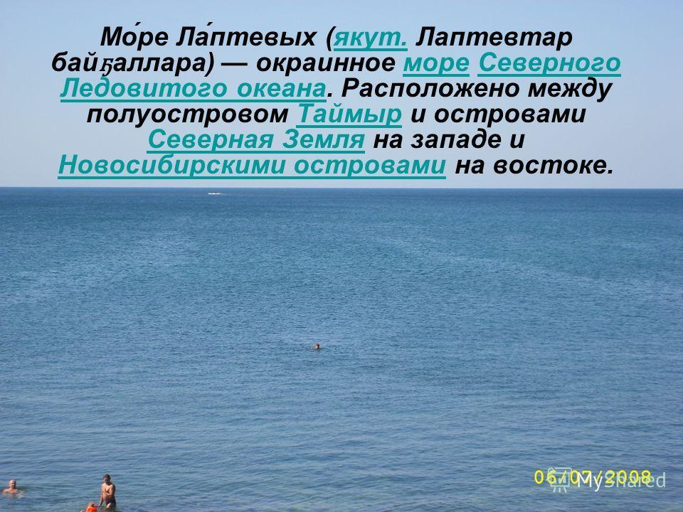 Мо́ре Ла́птевых (якут. Лаптевтар бай ҕ аллара) окраинное море Северного Ледовитого океана. Расположено между полуостровом Таймыр и островами Северная Земля на западе и Новосибирскими островами на востоке.якут.мореСеверного Ледовитого океанаТаймыр Сев