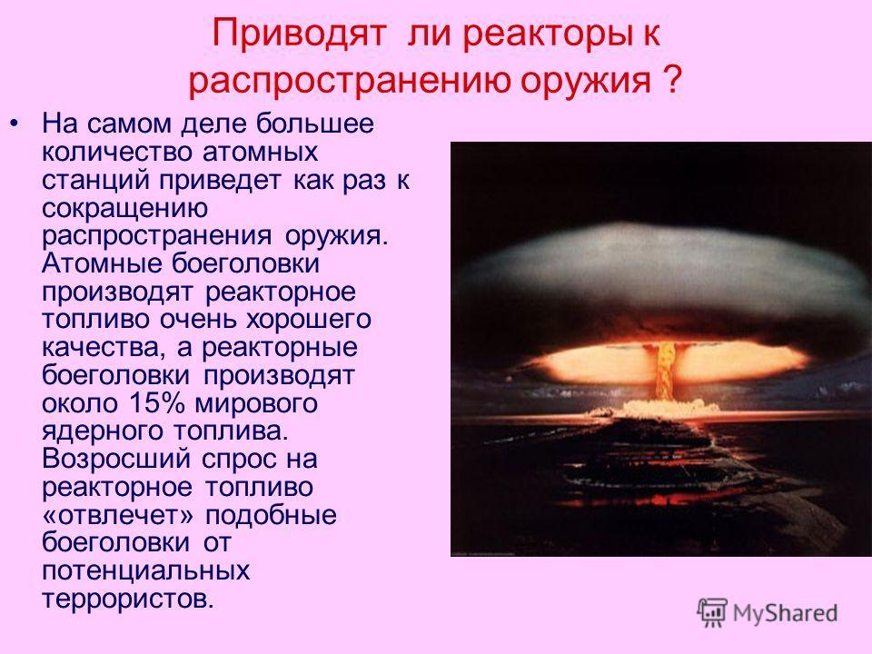 Приводят ли реакторы к распространению оружия ? На самом деле большее количество атомных станций приведет как раз к сокращению распространения оружия. Атомные боеголовки производят реакторное топливо очень хорошего качества, а реакторные боеголовки п