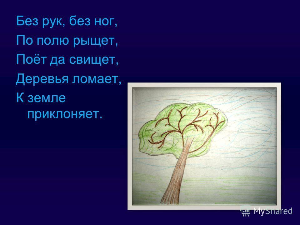 Без рук, без ног, По полю рыщет, Поёт да свищет, Деревья ломает, К земле приклоняет.