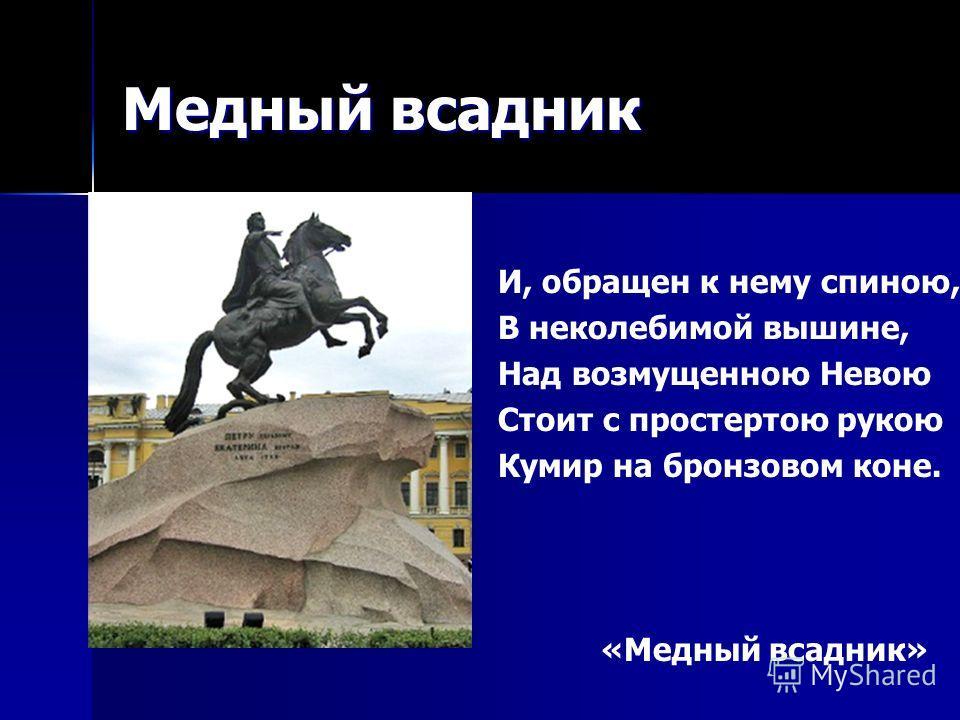 Медный всадник И, обращен к нему спиною, В неколебимой вышине, Над возмущенною Невою Стоит с простертою рукою Кумир на бронзовом коне. «Медный всадник» «Медный всадник»