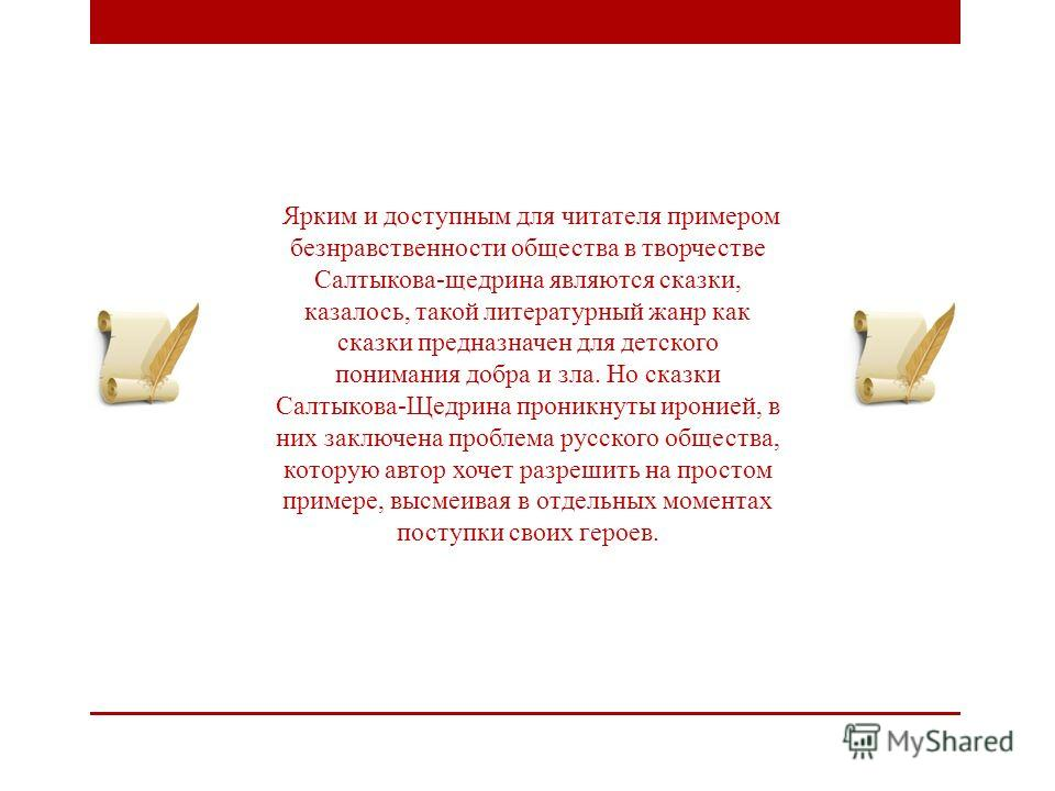 Ярким и доступным для читателя примером безнравственности общества в творчестве Салтыкова-щедрина являются сказки, казалось, такой литературный жанр как сказки предназначен для детского понимания добра и зла. Но сказки Салтыкова-Щедрина проникнуты ир