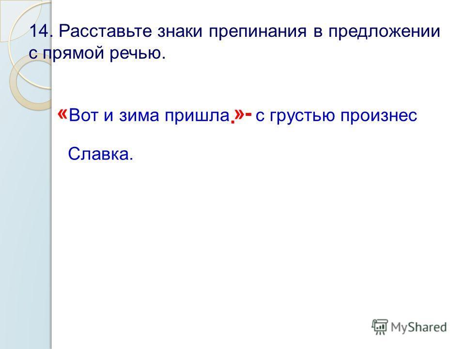 14. Расставьте знаки препинания в предложении с прямой речью. « Вот и зима пришла. »- с грустью произнес Славка.