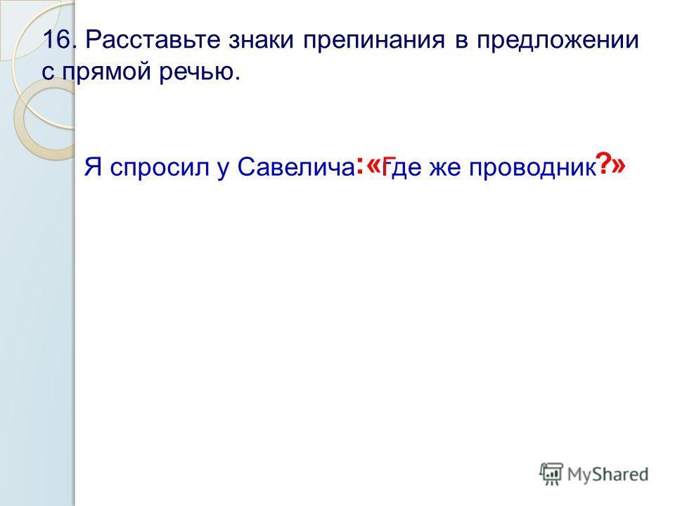 16. Расставьте знаки препинания в предложении с прямой речью. Я спросил у Савелича :« гГде же проводник ?»