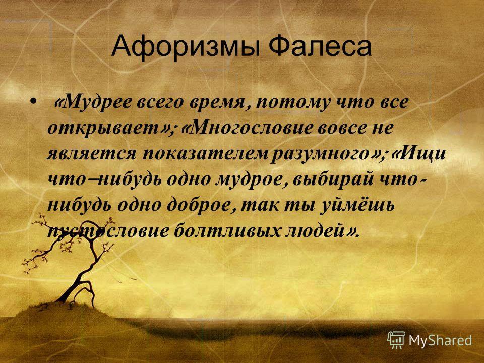 Афоризмы Фалеса « Мудрее всего время, потому что все открывает »; « Многословие вовсе не является показателем разумного »; « Ищи что – нибудь одно мудрое, выбирай что - нибудь одно доброе, так ты уймёшь пустословие болтливых людей ».