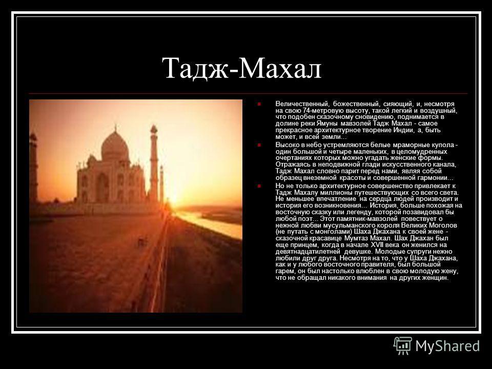 Тадж-Махал Величественный, божественный, сияющий, и, несмотря на свою 74-метровую высоту, такой легкий и воздушный, что подобен сказочному сновидению, поднимается в долине реки Ямуны мавзолей Тадж Махал - самое прекрасное архитектурное творение Индии