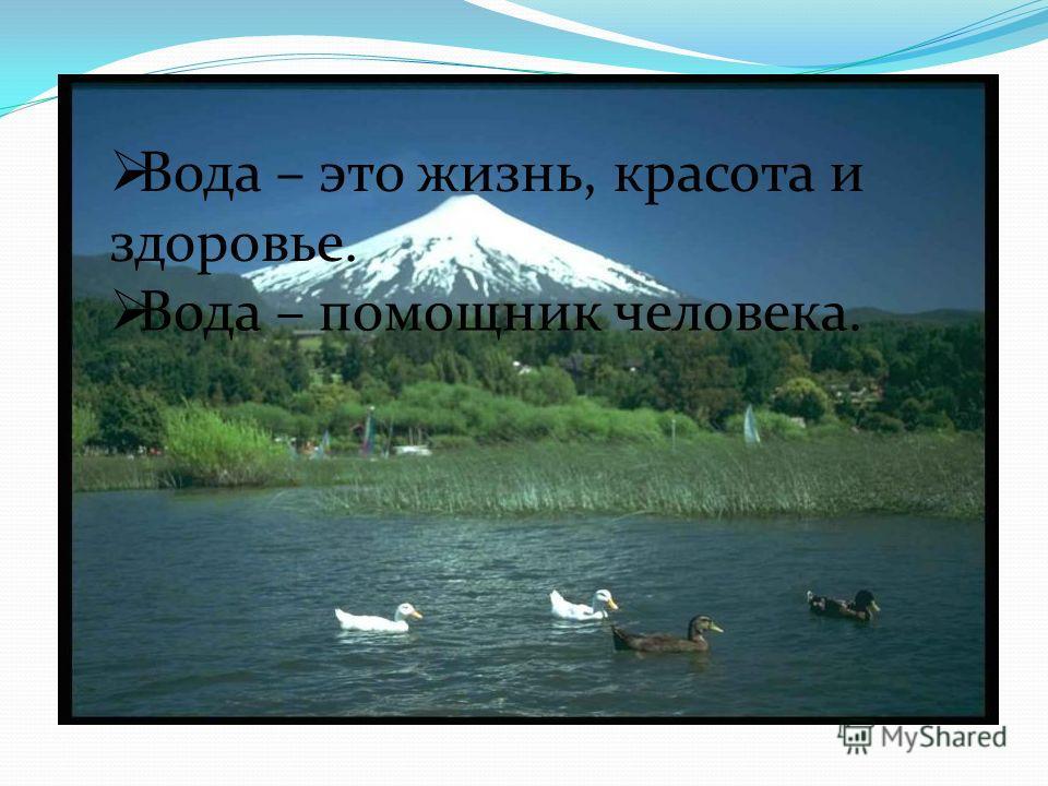 Вода – это жизнь, красота и здоровье. Вода – помощник человека.
