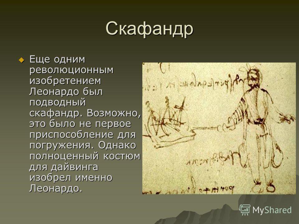 Скафандр Еще одним революционным изобретением Леонардо был подводный скафандр. Возможно, это было не первое приспособление для погружения. Однако полноценный костюм для дайвинга изобрел именно Леонардо. Еще одним революционным изобретением Леонардо б
