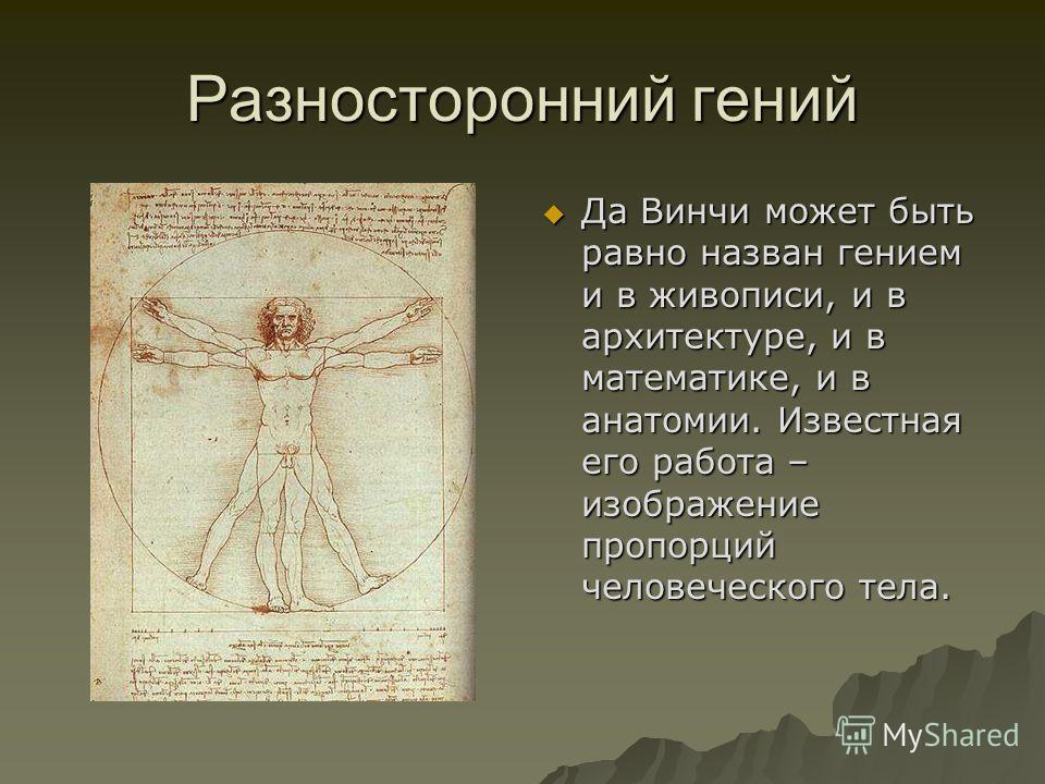 Разносторонний гений Да Винчи может быть равно назван гением и в живописи, и в архитектуре, и в математике, и в анатомии. Известная его работа – изображение пропорций человеческого тела. Да Винчи может быть равно назван гением и в живописи, и в архит