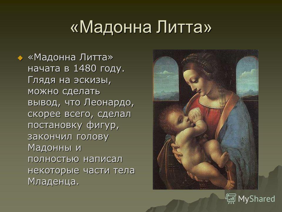 «Мадонна Литта» «Мадонна Литта» начата в 1480 году. Глядя на эскизы, можно сделать вывод, что Леонардо, скорее всего, сделал постановку фигур, закончил голову Мадонны и полностью написал некоторые части тела Младенца. «Мадонна Литта» начата в 1480 го