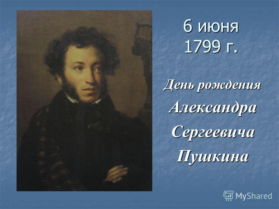 6 июня 1799 г. День рождения АлександраСергеевичаПушкина