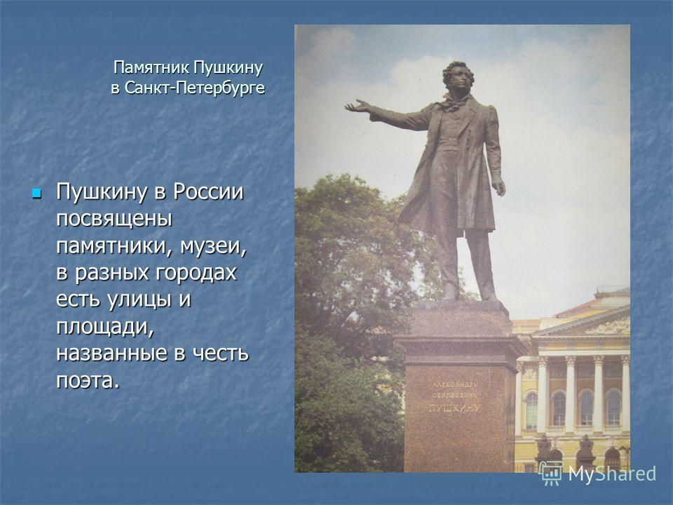 Памятник Пушкину в Санкт-Петербурге Пушкину в России посвящены памятники, музеи, в разных городах есть улицы и площади, названные в честь поэта. Пушкину в России посвящены памятники, музеи, в разных городах есть улицы и площади, названные в честь поэ
