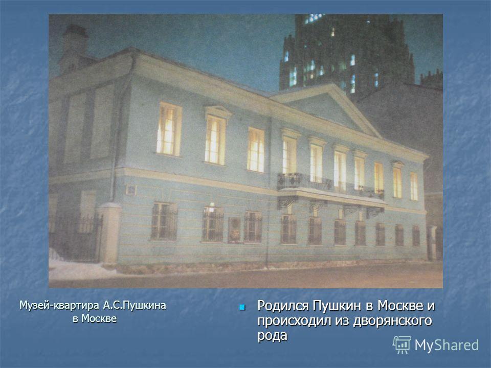 Музей-квартира А.С.Пушкина в Москве Родился Пушкин в Москве и происходил из дворянского рода Родился Пушкин в Москве и происходил из дворянского рода