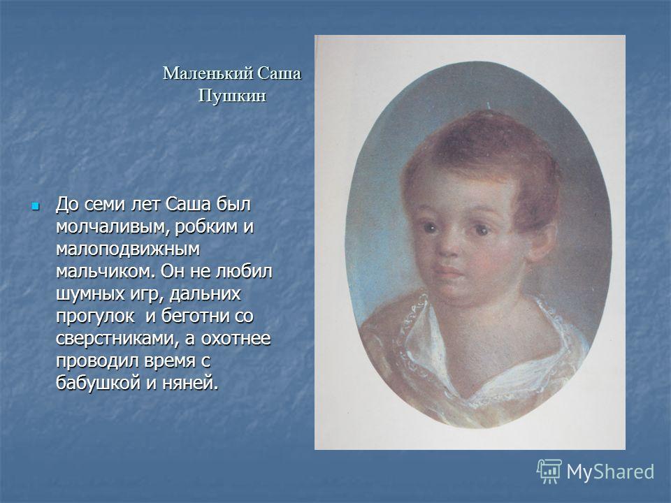 Маленький Саша Пушкин До семи лет Саша был молчаливым, робким и малоподвижным мальчиком. Он не любил шумных игр, дальних прогулок и беготни со сверстниками, а охотнее проводил время с бабушкой и няней. До семи лет Саша был молчаливым, робким и малопо