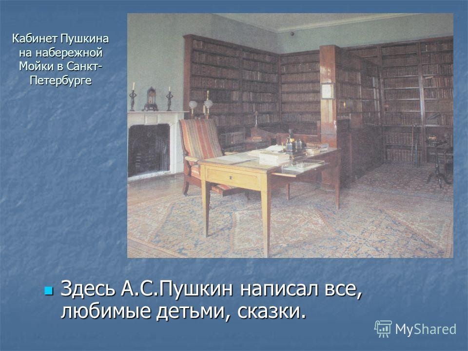 Кабинет Пушкина на набережной Мойки в Санкт- Петербурге Здесь А.С.Пушкин написал все, любимые детьми, сказки. Здесь А.С.Пушкин написал все, любимые детьми, сказки.
