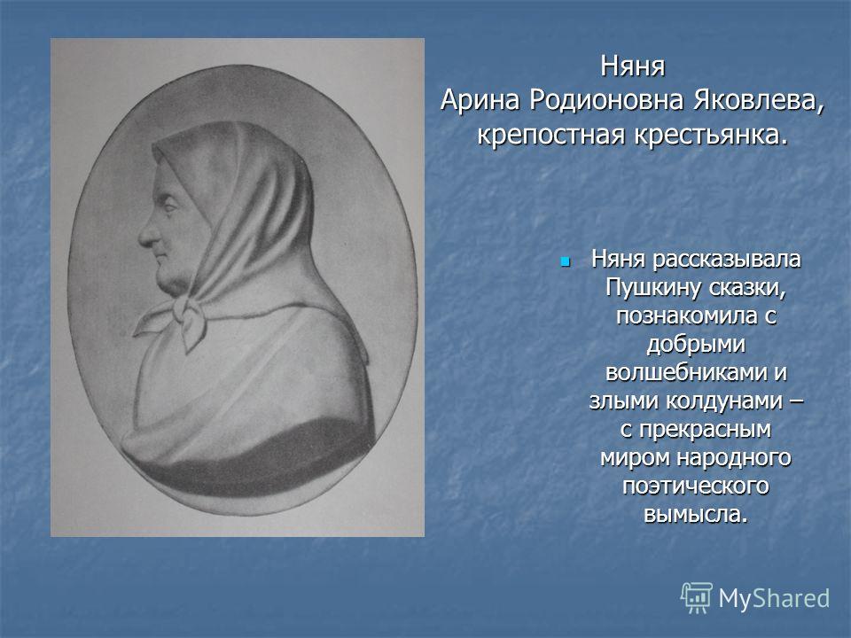 Няня Арина Родионовна Яковлева, крепостная крестьянка. Няня рассказывала Пушкину сказки, познакомила с добрыми волшебниками и злыми колдунами – с прекрасным миром народного поэтического вымысла. Няня рассказывала Пушкину сказки, познакомила с добрыми