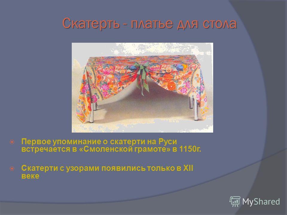 Скатерть - платье для стола Первое упоминание о скатерти на Руси встречается в «Смоленской грамоте» в 1150г. Скатерти с узорами появились только в Хll веке