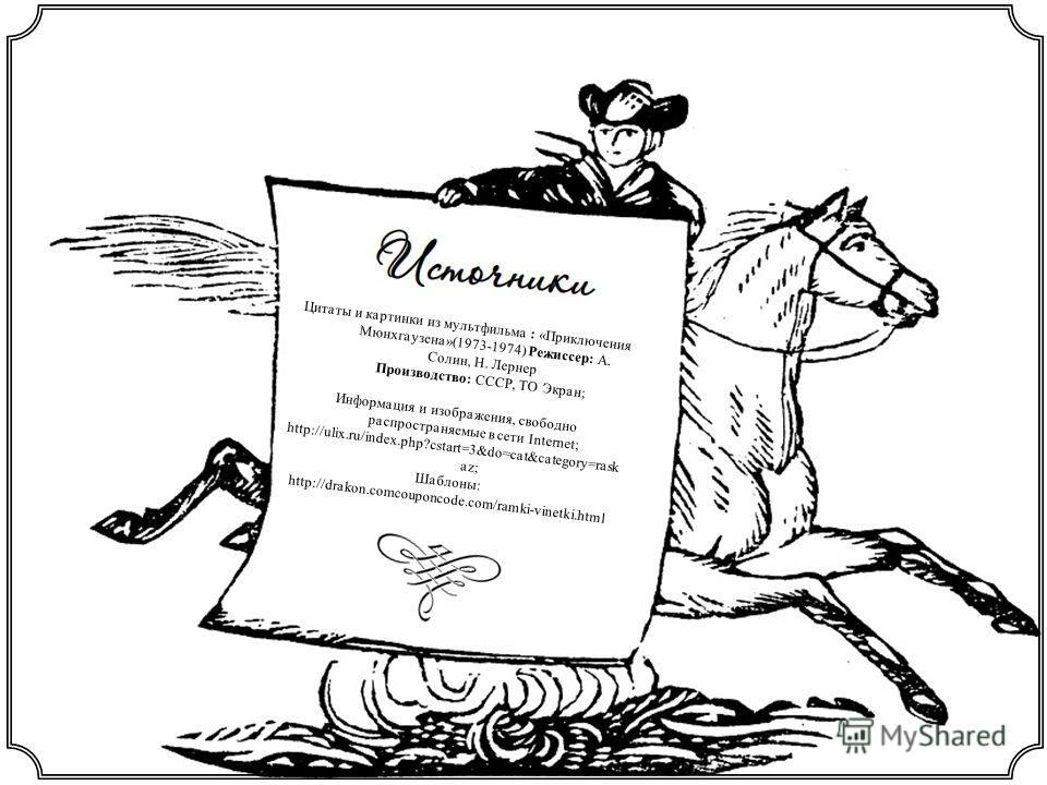 Цитаты и картинки из мультфильма : «Приключения Мюнхгаузена»(1973-1974) Режиссер: А. Солин, Н. Лернер Производство: СССР, ТО Экран; Информация и изображения, свободно распространяемые в сети Internet; http://ulix.ru/index.php?cstart=3&do=cat&category