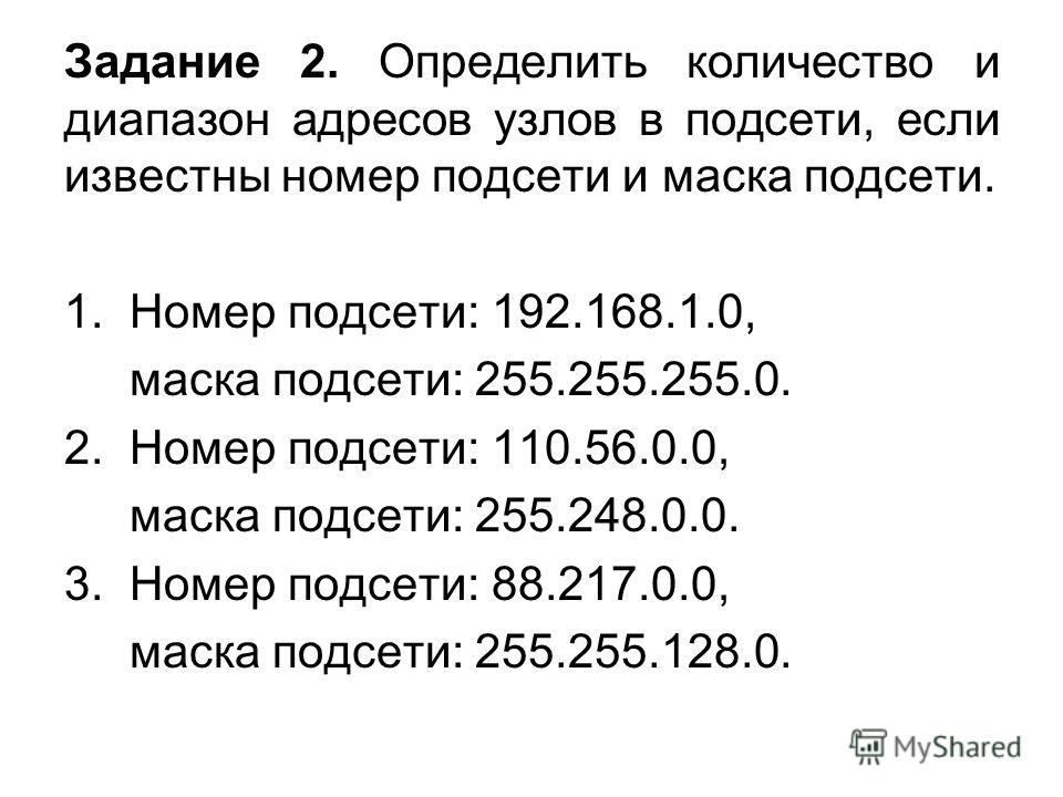 Задание 2. Определить количество и диапазон адресов узлов в подсети, если известны номер подсети и маска подсети. 1. Номер подсети: 192.168.1.0, маска подсети: 255.255.255.0. 2. Номер подсети: 110.56.0.0, маска подсети: 255.248.0.0. 3. Номер подсети: