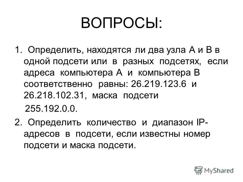 ВОПРОСЫ: 1. Определить, находятся ли два узла A и B в одной подсети или в разных подсетях, если адреса компьютера А и компьютера В соответственно равны: 26.219.123.6 и 26.218.102.31, маска подсети 255.192.0.0. 2. Определить количество и диапазон IP-