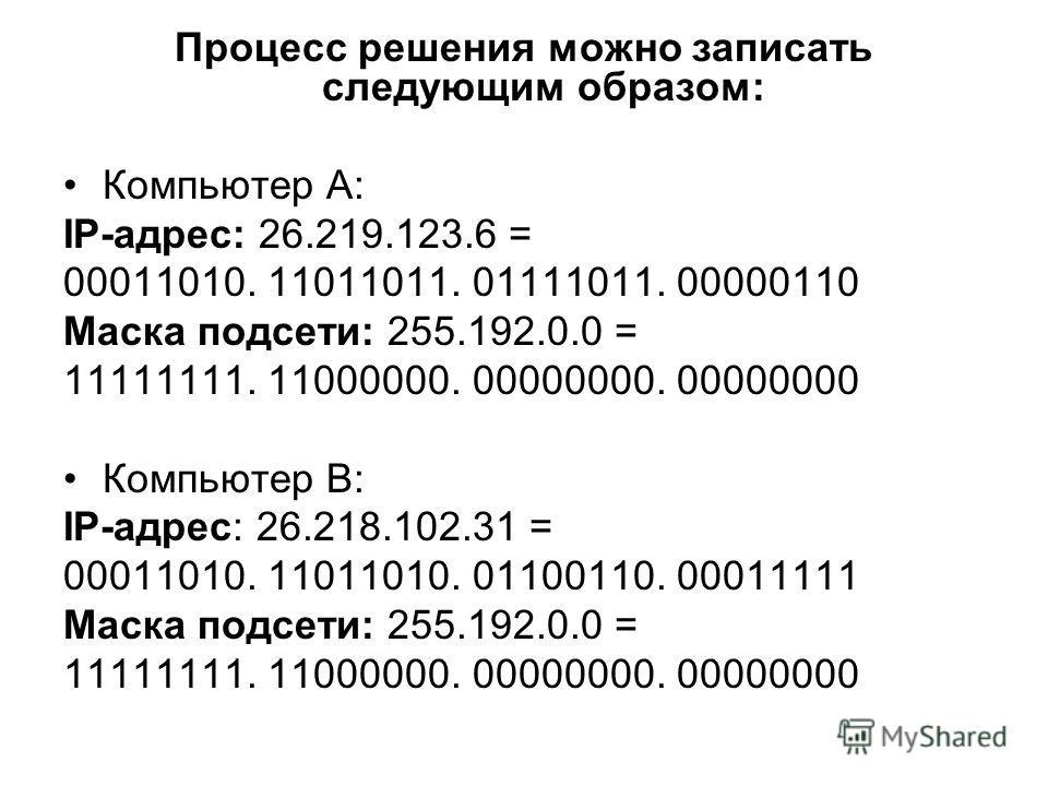 Процесс решения можно записать следующим образом: Компьютер А: IP-адрес: 26.219.123.6 = 00011010. 11011011. 01111011. 00000110 Маска подсети: 255.192.0.0 = 11111111. 11000000. 00000000. 00000000 Компьютер В: IP-адрес: 26.218.102.31 = 00011010. 110110