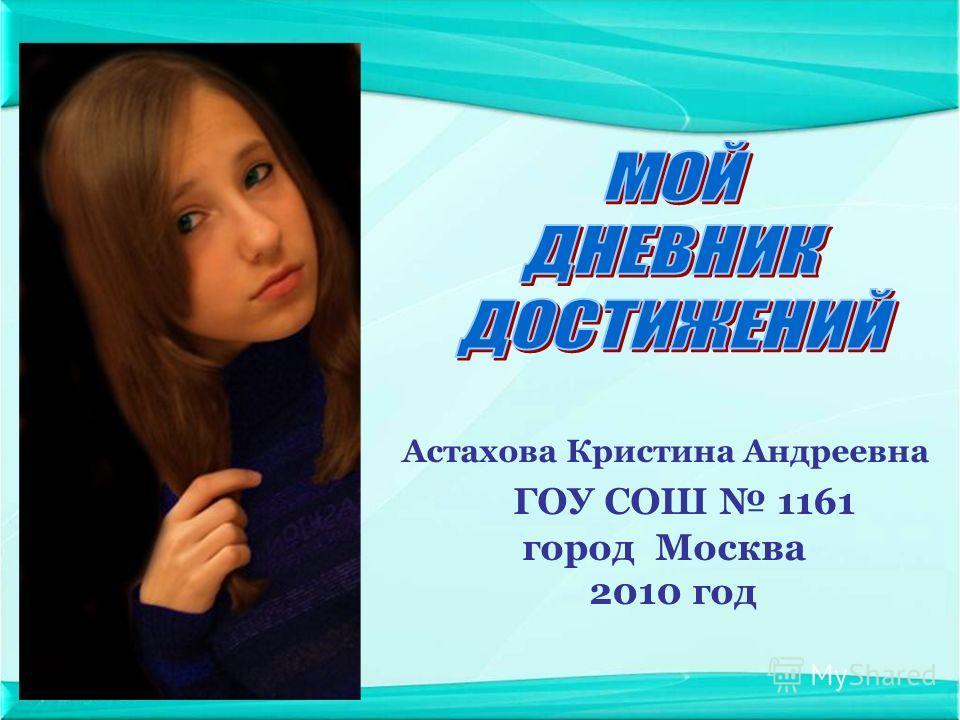 Астахова Кристина Андреевна ГОУ СОШ 1161 город Москва 2010 год