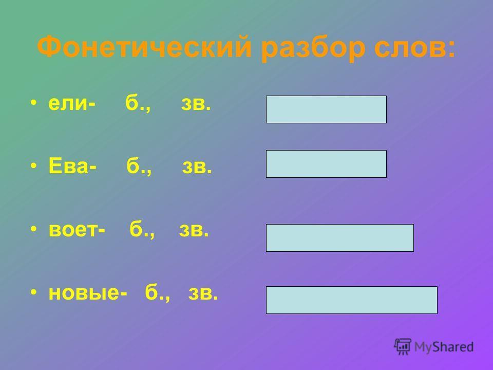 Фонетический разбор слов: ели- б., зв. Ева- б., зв. воет- б., зв. новые- б., зв.