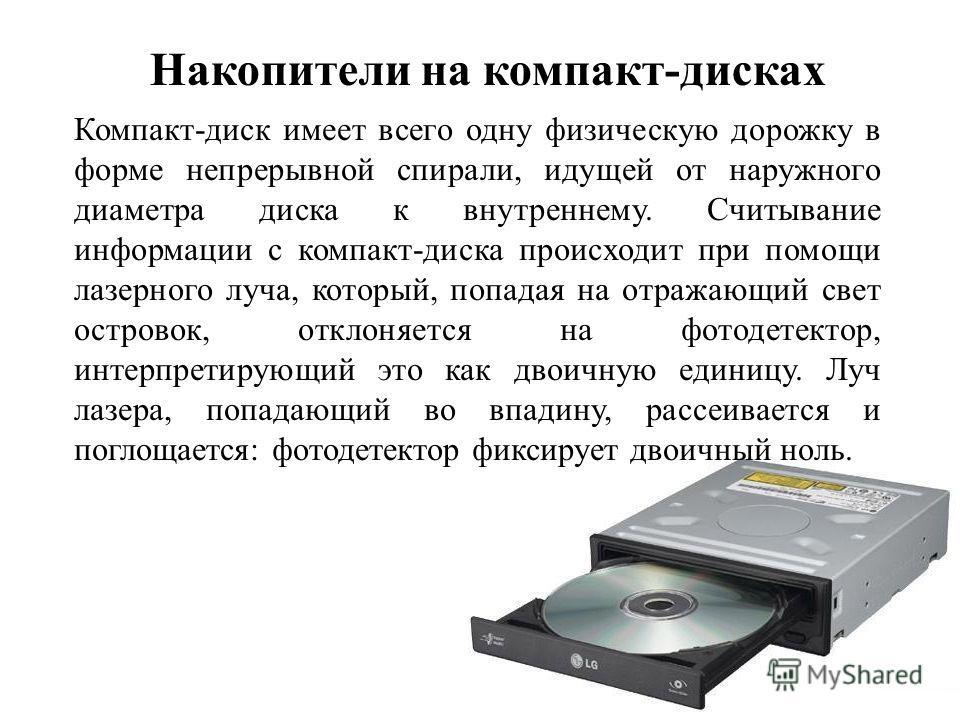 Компакт-диск имеет всего одну физическую дорожку в форме непрерывной спирали, идущей от наружного диаметра диска к внутреннему. Считывание информации с компакт-диска происходит при помощи лазерного луча, который, попадая на отражающий свет островок,