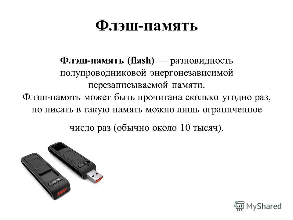 Флэш-память Флэш-память (flash) разновидность полупроводниковой энергонезависимой перезаписываемой памяти. Флэш-память может быть прочитана сколько угодно раз, но писать в такую память можно лишь ограниченное число раз (обычно около 10 тысяч).