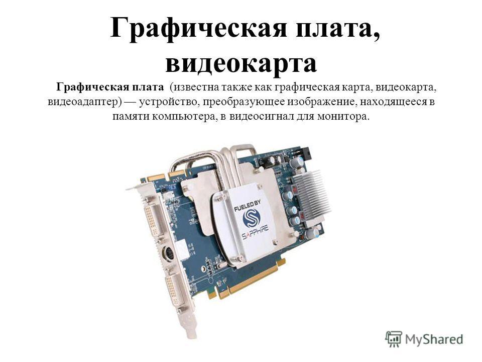 Графическая плата, видеокарта Графическая плата (известна также как графическая карта, видеокарта, видеоадаптер) устройство, преобразующее изображение, находящееся в памяти компьютера, в видеосигнал для монитора.