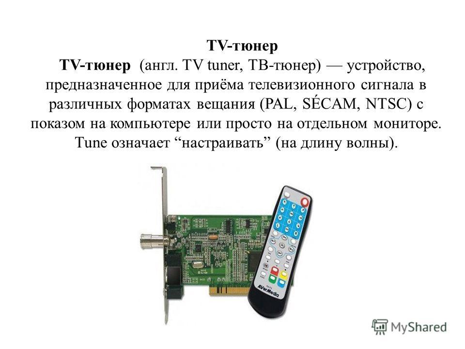 TV-тюнер TV-тюнер (англ. TV tuner, ТВ-тюнер) устройство, предназначенное для приёма телевизионного сигнала в различных форматах вещания (PAL, SÉCAM, NTSC) с показом на компьютере или просто на отдельном мониторе. Tune означает настраивать (на длину в