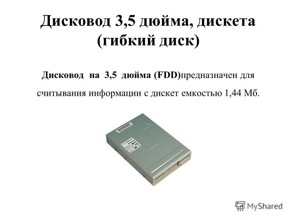 Дисковод 3,5 дюйма, дискета (гибкий диск) Дисковод на 3,5 дюйма (FDD)предназначен для считывания информации с дискет емкостью 1,44 Мб.