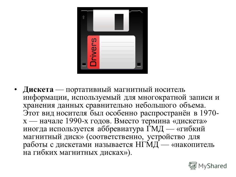 Дискета портативный магнитный носитель информации, используемый для многократной записи и хранения данных сравнительно небольшого объема. Этот вид носителя был особенно распространён в 1970- х начале 1990-х годов. Вместо термина «дискета» иногда испо