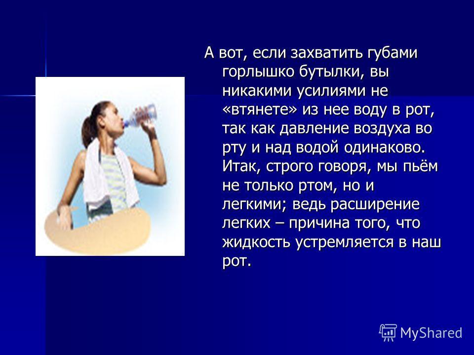 А вот, если захватить губами горлышко бутылки, вы никакими усилиями не «втянете» из нее воду в рот, так как давление воздуха во рту и над водой одинаково. Итак, строго говоря, мы пьём не только ртом, но и легкими; ведь расширение легких – причина тог
