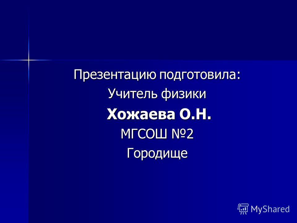 Презентацию подготовила: Учитель физики Хожаева О.Н. Хожаева О.Н. МГСОШ 2 Городище