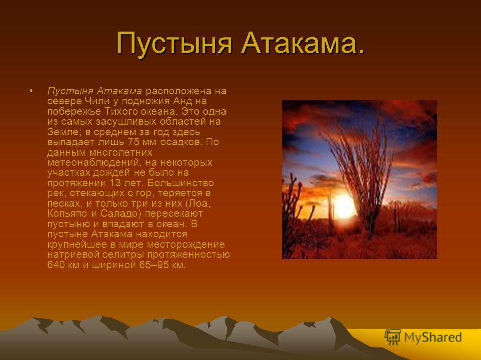 Пустыня Атакама. Пустыня Атакама расположена на севере Чили у подножия Анд на побережье Тихого океана. Это одна из самых засушливых областей на Земле; в среднем за год здесь выпадает лишь 75 мм осадков. По данным многолетних метеонаблюдений, на некот