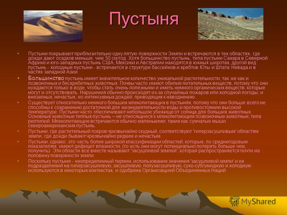 Пустыня Пустыни покрывают приблизительно одну пятую поверхности Земли и встречаются в тех областях, где дожди дают осадков меньше, чем 50 см/год. Хотя большинство пустынь, типа пустыни Сахара в Северной Африке и юго-западных пустынь США, Мексики и Ав