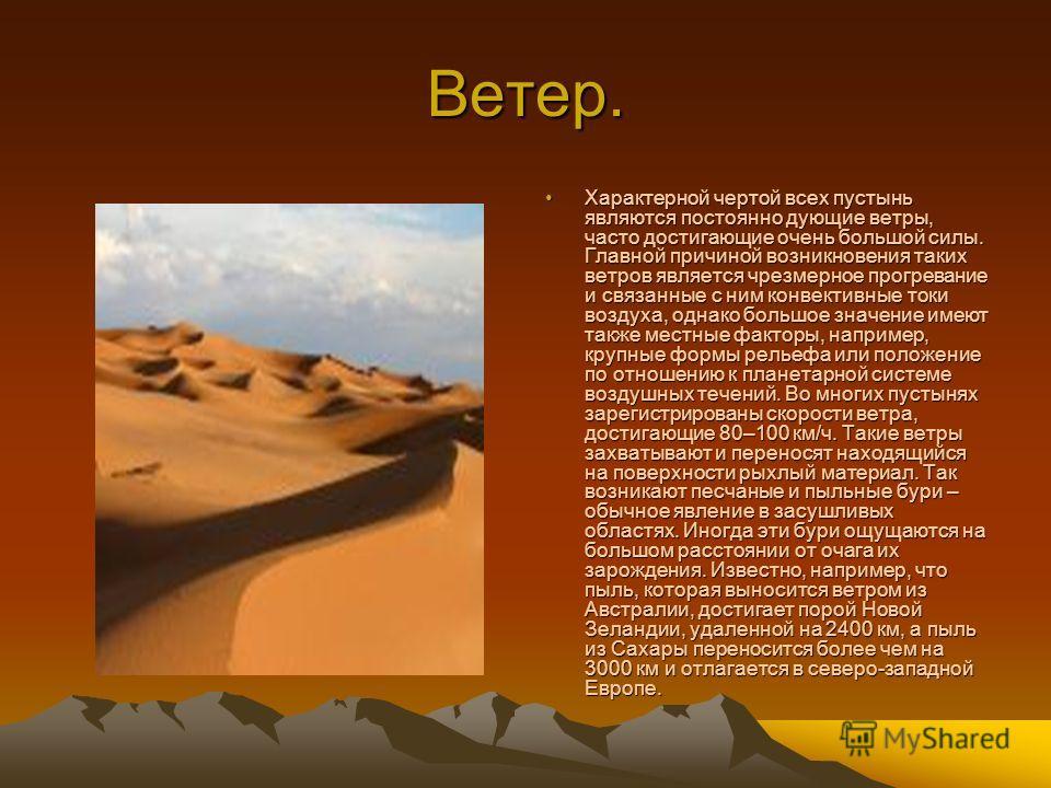 Ветер. Характерной чертой всех пустынь являются постоянно дующие ветры, часто достигающие очень большой силы. Главной причиной возникновения таких ветров является чрезмерное прогревание и связанные с ним конвективные токи воздуха, однако большое знач